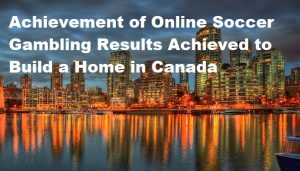 Achievement of Online Soccer Gambling Results Achieved to Build a Home in Canada